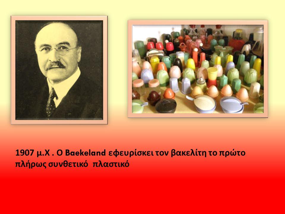 1907 μ.Χ . Ο Baekeland εφευρίσκει τον βακελίτη το πρώτο πλήρως συνθετικό πλαστικό