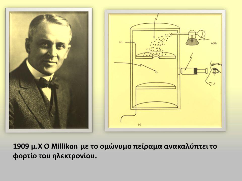 1909 μ.Χ Ο Millikan με το ομώνυμο πείραμα ανακαλύπτει το φορτίο του ηλεκτρονίου.
