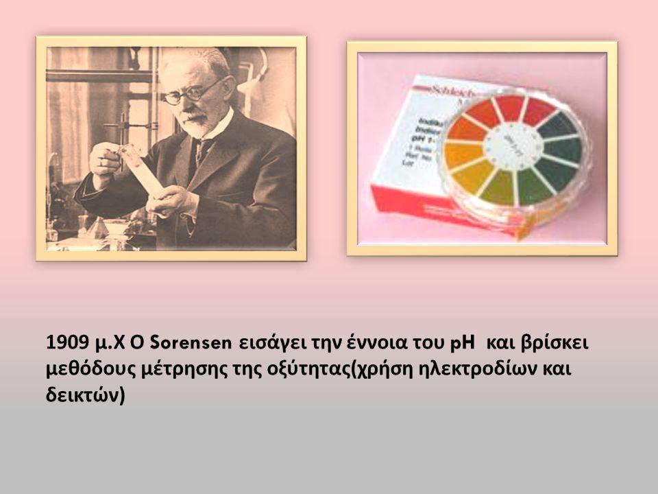 1909 μ.Χ Ο Sorensen εισάγει την έννοια του pH και βρίσκει μεθόδους μέτρησης της οξύτητας(χρήση ηλεκτροδίων και δεικτών)