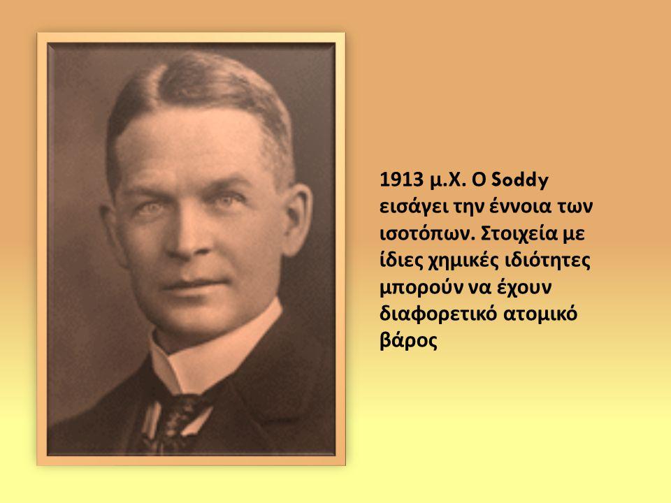 1913 μ. Χ. Ο Soddy εισάγει την έννοια των ισοτόπων