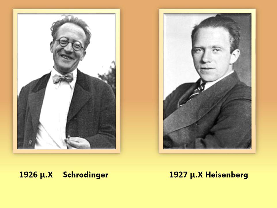 1926 μ.Χ Schrodinger 1927 μ.Χ Heisenberg