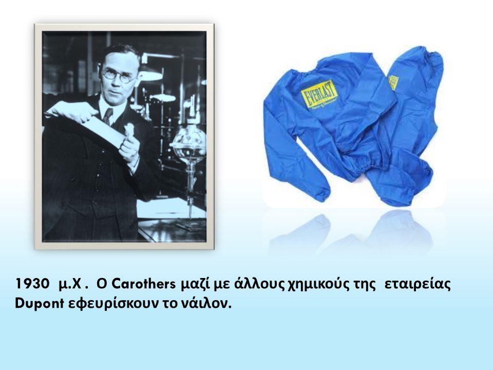 1930 μ.Χ . Ο Carothers μαζί με άλλους χημικούς της εταιρείας Dupont εφευρίσκουν το νάιλον.