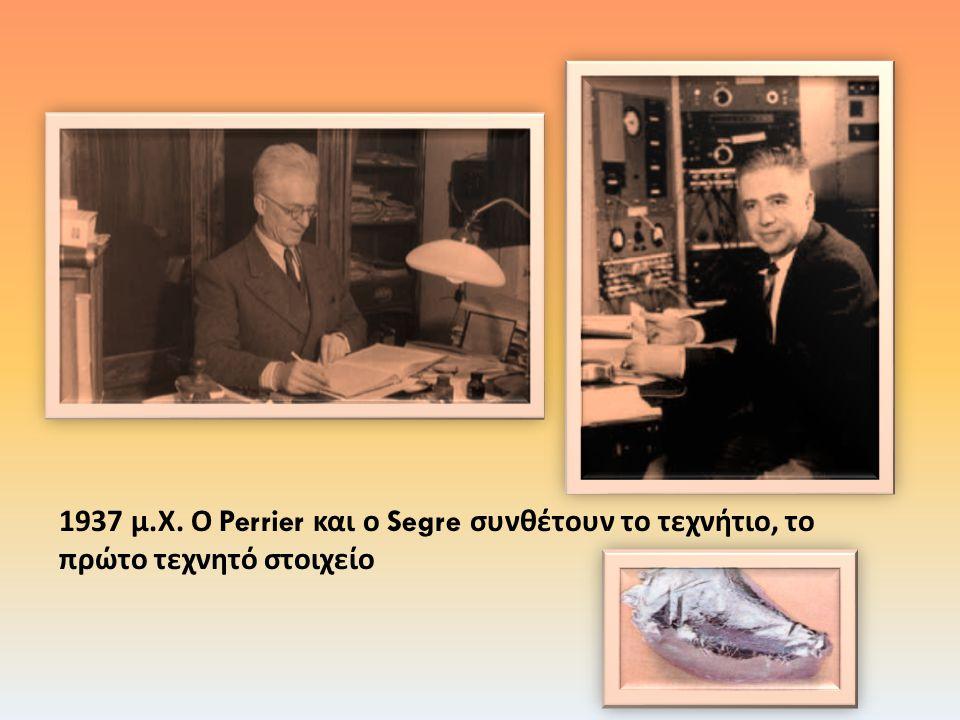 1937 μ.Χ. Ο Perrier και ο Segre συνθέτουν το τεχνήτιο, το πρώτο τεχνητό στοιχείο