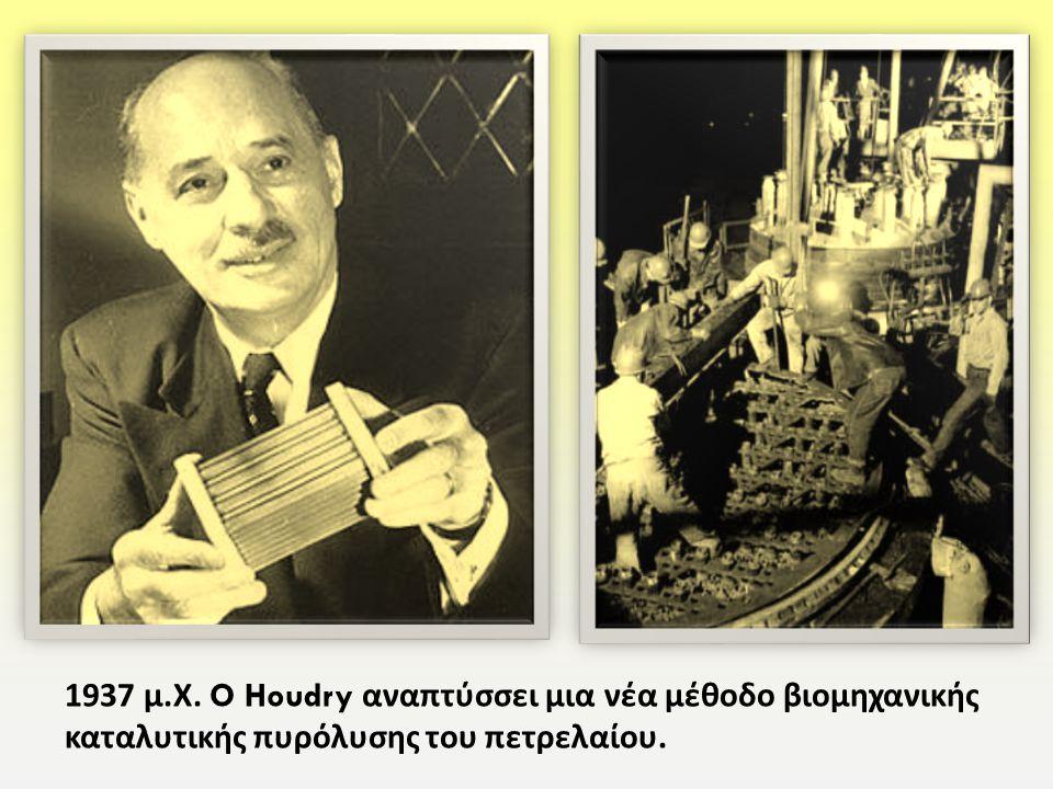 1937 μ.Χ. O Houdry αναπτύσσει μια νέα μέθοδο βιομηχανικής καταλυτικής πυρόλυσης του πετρελαίου.