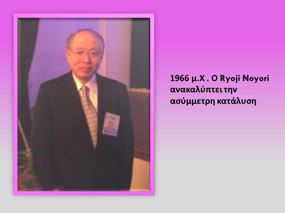 1966 μ.Χ . Ο Ryoji Noyori ανακαλύπτει την ασύμμετρη κατάλυση