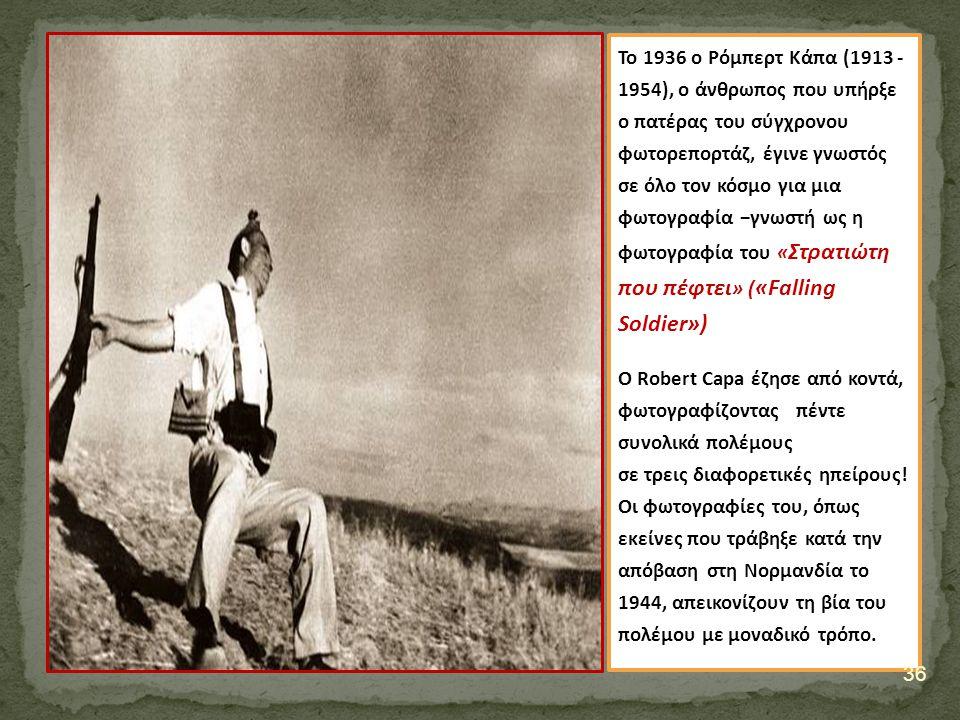 Το 1936 ο Ρόμπερτ Κάπα (1913 - 1954), o άνθρωπος που υπήρξε ο πατέρας του σύγχρονου φωτορεπορτάζ, έγινε γνωστός σε όλο τον κόσμο για μια φωτογραφία −γνωστή ως η φωτογραφία του «Στρατιώτη που πέφτει» («Falling Soldier»)