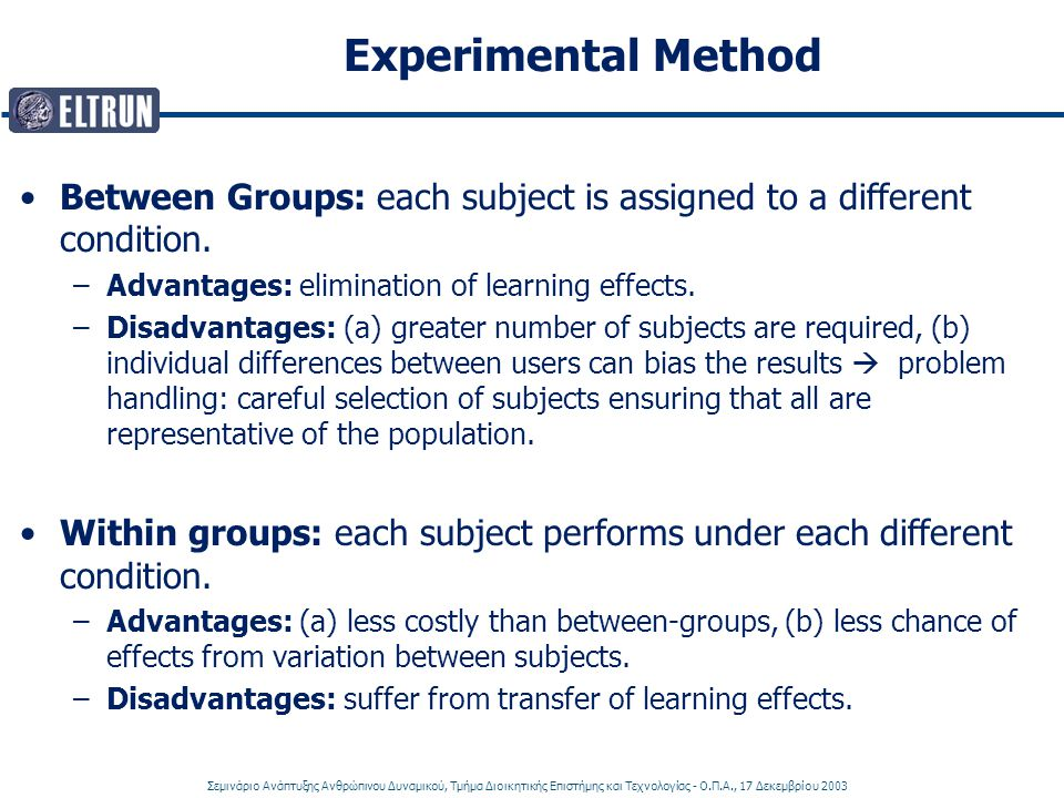 Experimental Method Between Groups: each subject is assigned to a different condition. Advantages: elimination of learning effects.