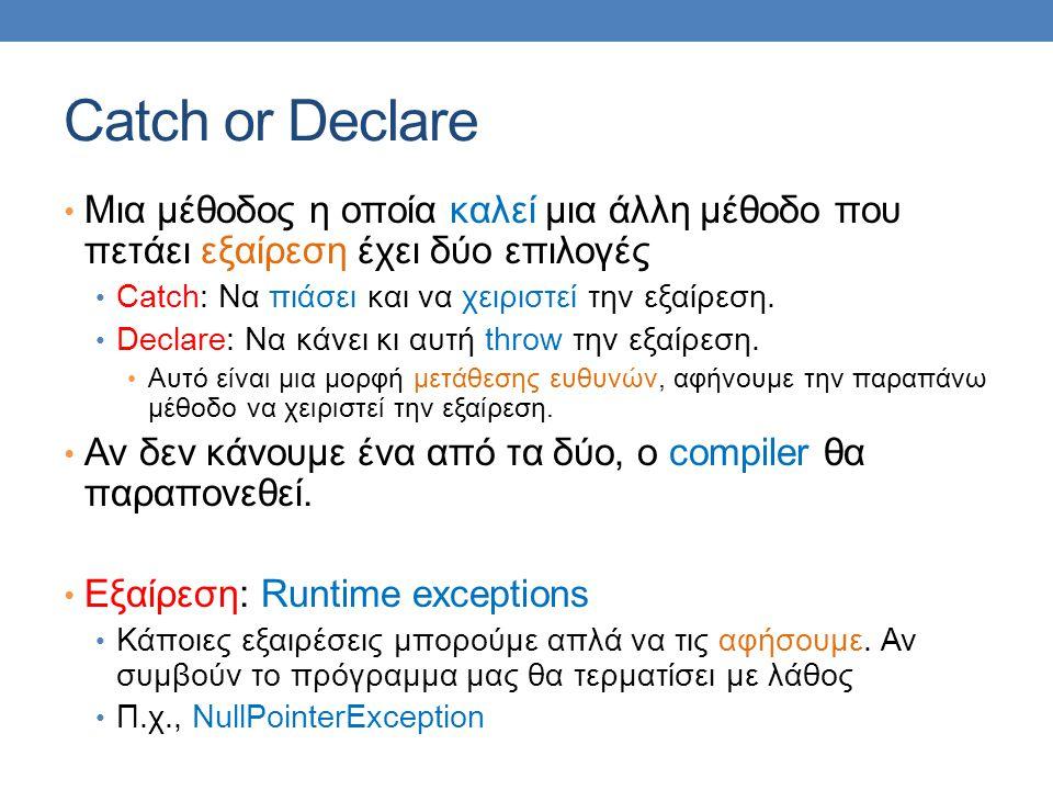 Catch or Declare Μια μέθοδος η οποία καλεί μια άλλη μέθοδο που πετάει εξαίρεση έχει δύο επιλογές. Catch: Να πιάσει και να χειριστεί την εξαίρεση.