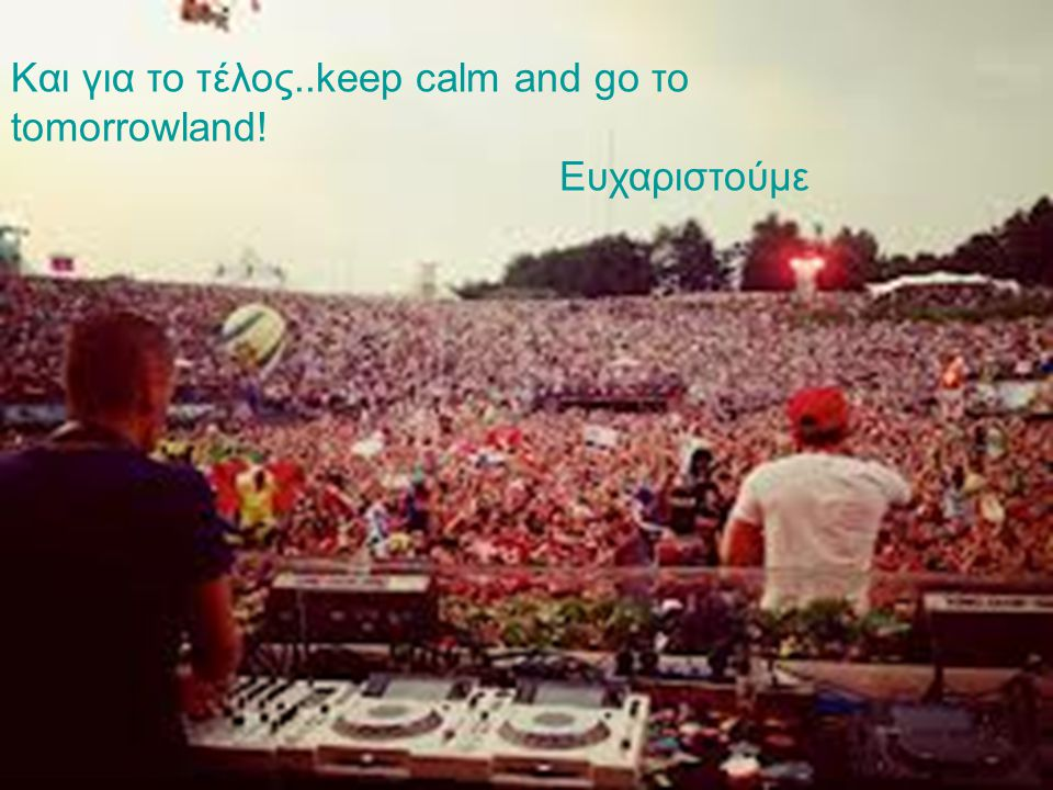 Και για το τέλος..keep calm and go to tomorroland!