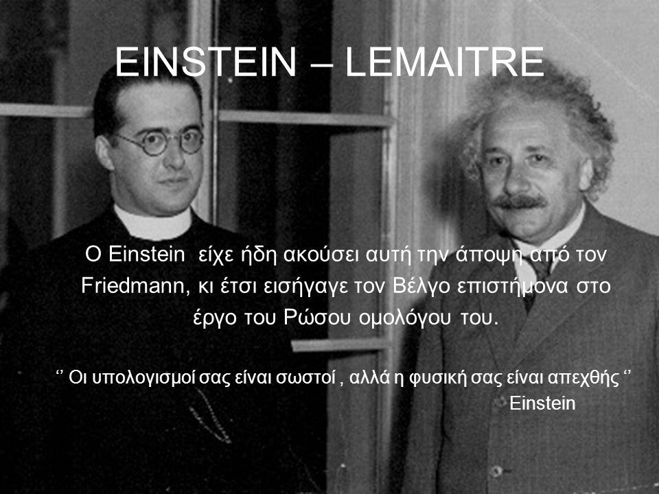 EINSTEIN – LEMAITRE Ο Einstein είχε ήδη ακούσει αυτή την άποψη από τον