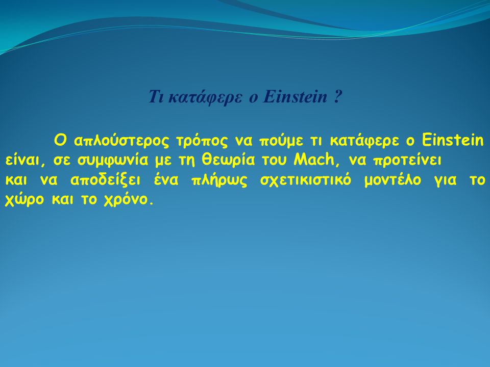 Τι κατάφερε ο Einstein Ο απλούστερος τρόπος να πούμε τι κατάφερε ο Einstein. είναι, σε συμφωνία με τη θεωρία του Mach, να προτείνει.
