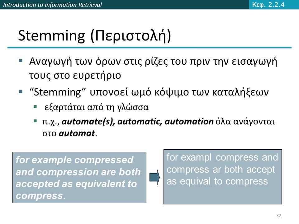 Κεφ. 2.2.4 Stemming (Περιστολή) Αναγωγή των όρων στις ρίζες του πριν την εισαγωγή τους στο ευρετήριο.