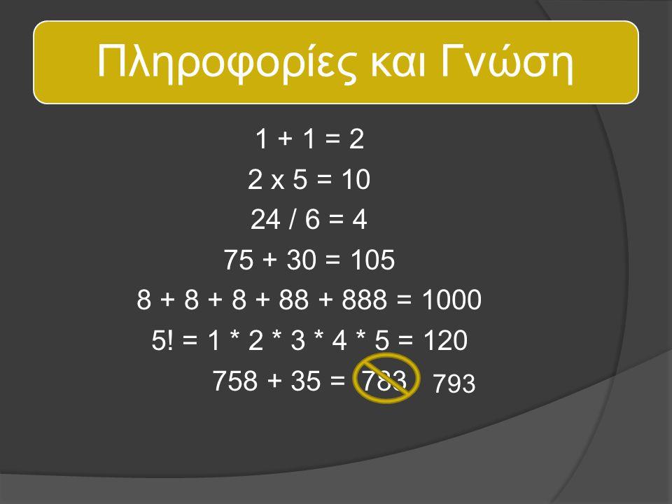Πληροφορίες και Γνώση 1 + 1 = 2 2 x 5 = 10 24 / 6 = 4 75 + 30 = 105 8 + 8 + 8 + 88 + 888 = 1000 5! = 1 * 2 * 3 * 4 * 5 = 120 758 + 35 = 783