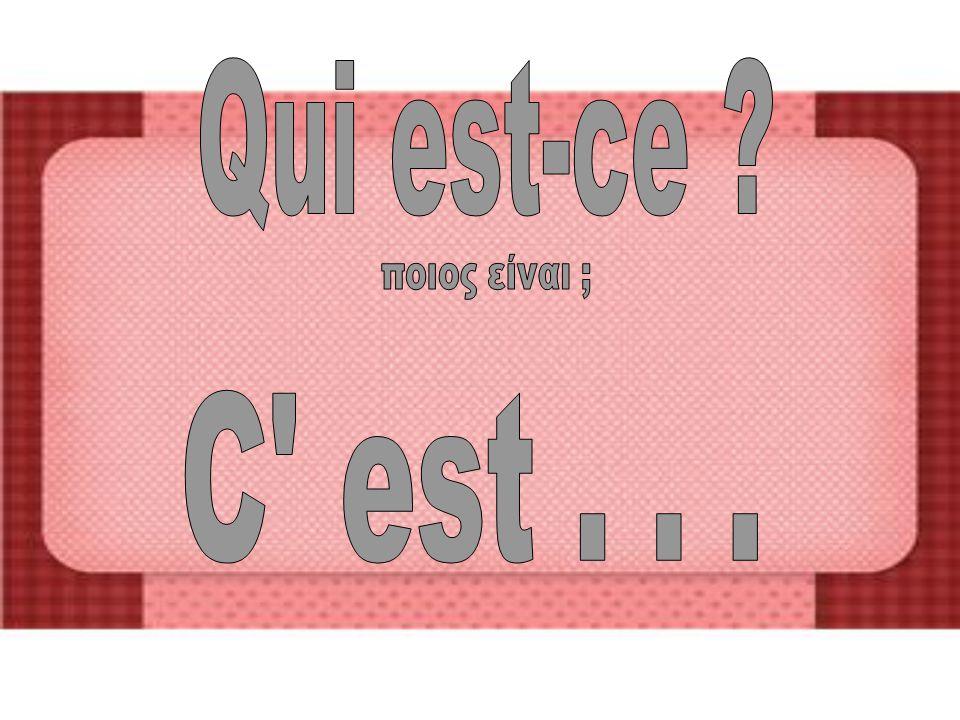Qui est-ce ποιος είναι ; C est . . .
