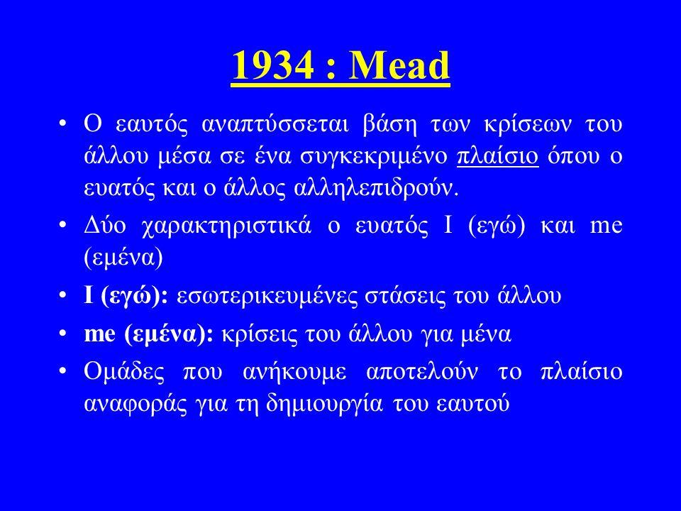1934 : Mead Ο εαυτός αναπτύσσεται βάση των κρίσεων του άλλου μέσα σε ένα συγκεκριμένο πλαίσιο όπου ο ευατός και ο άλλος αλληλεπιδρούν.