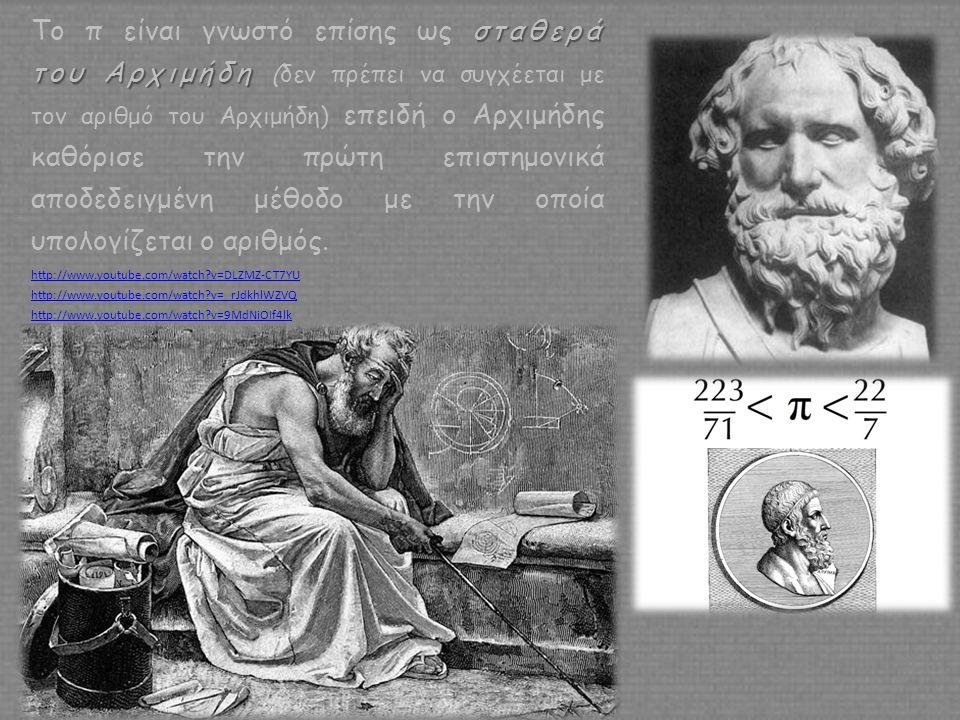 Το π είναι γνωστό επίσης ως σταθερά του Αρχιμήδη (δεν πρέπει να συγχέεται με τον αριθμό του Αρχιμήδη) επειδή ο Αρχιμήδης καθόρισε την πρώτη επιστημονικά αποδεδειγμένη μέθοδο με την οποία υπολογίζεται ο αριθμός.