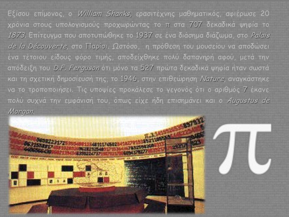 Εξίσου επίμονος, ο William Shanks, ερασιτέχνης μαθηματικός, αφιέρωσε 20 χρόνια στους υπολογισμούς προχωρώντας το π στα 707 δεκαδικά ψηφία το 1873.