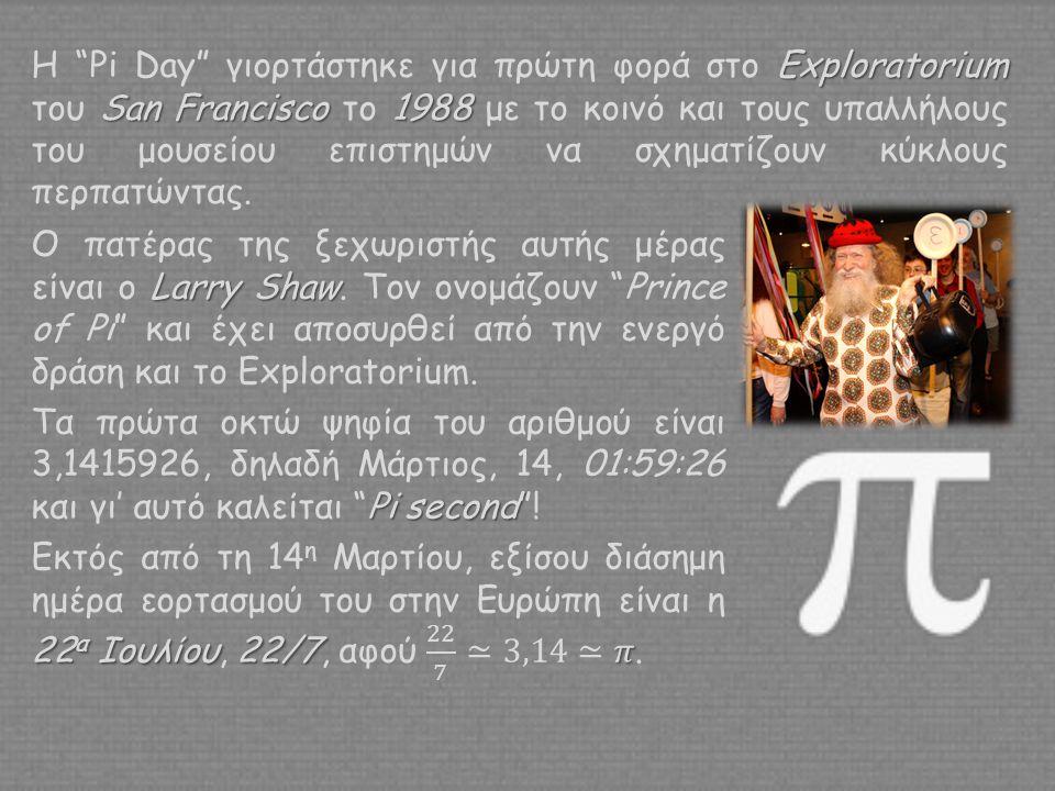Η Pi Day γιορτάστηκε για πρώτη φορά στο Exploratorium του San Francisco το 1988 με το κοινό και τους υπαλλήλους του μουσείου επιστημών να σχηματίζουν κύκλους περπατώντας.
