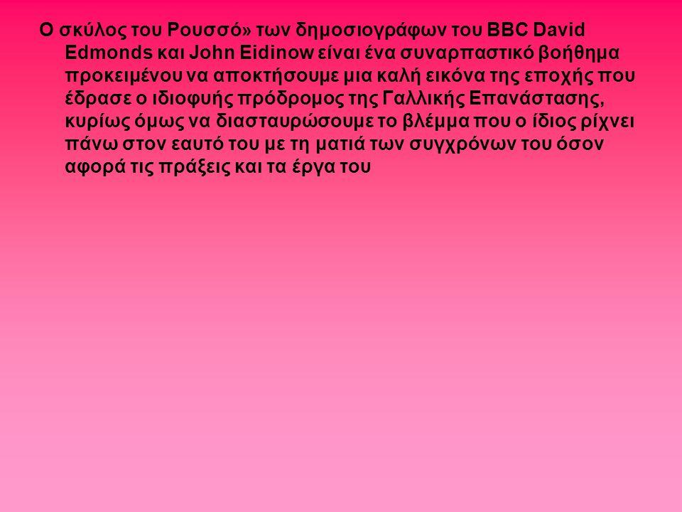 Ο σκύλος του Ρουσσό» των δημοσιογράφων του BBC David Edmonds και John Eidinow είναι ένα συναρπαστικό βοήθημα προκειμένου να αποκτήσουμε μια καλή εικόνα της εποχής που έδρασε ο ιδιοφυής πρόδρομος της Γαλλικής Επανάστασης, κυρίως όμως να διασταυρώσουμε το βλέμμα που ο ίδιος ρίχνει πάνω στον εαυτό του με τη ματιά των συγχρόνων του όσον αφορά τις πράξεις και τα έργα του
