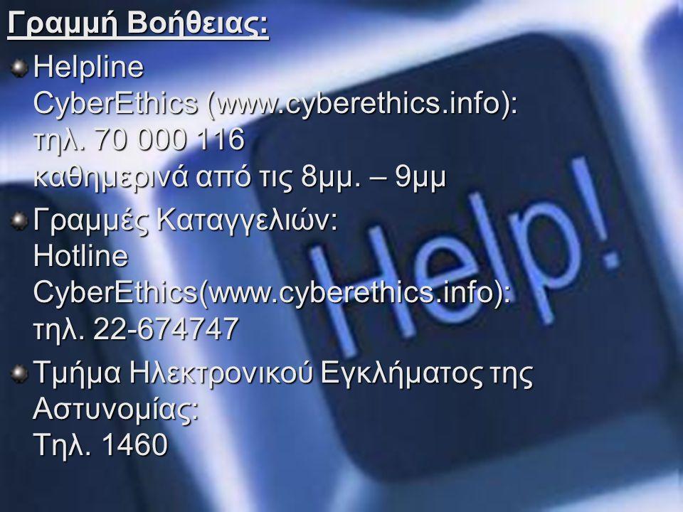Γραμμή Βοήθειας: Helpline CyberEthics (www.cyberethics.info): τηλ. 70 000 116 καθημερινά από τις 8μμ. – 9μμ