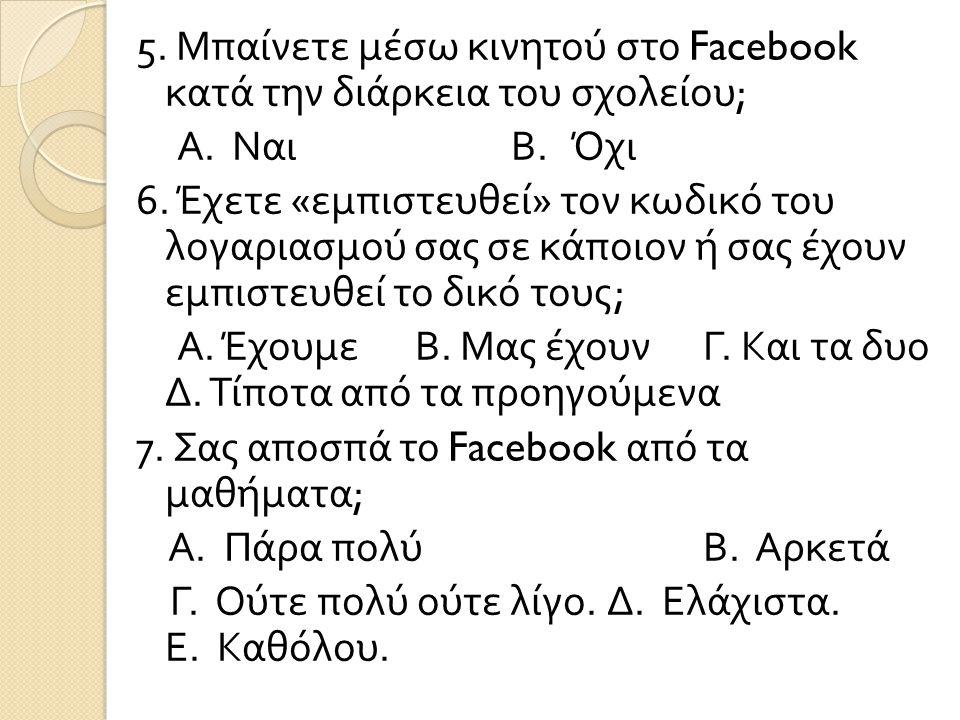 5. Μπαίνετε μέσω κινητού στο Facebook κατά την διάρκεια του σχολείου; Α.