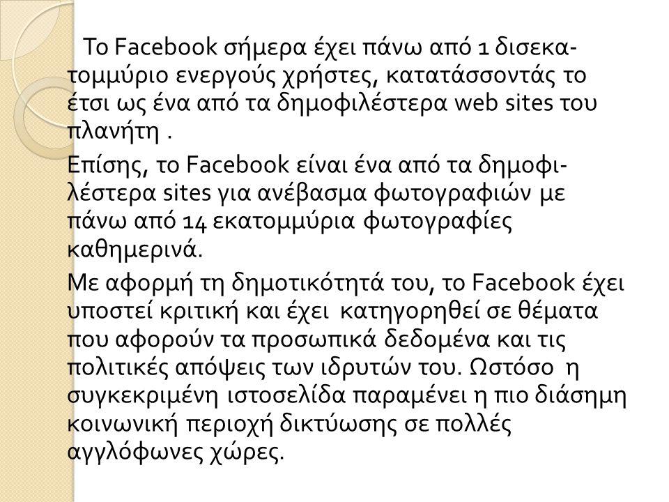 Το Facebook σήμερα έχει πάνω από 1 δισεκα- τομμύριο ενεργούς χρήστες, κατατάσσοντάς το έτσι ως ένα από τα δημοφιλέστερα web sites του πλανήτη .