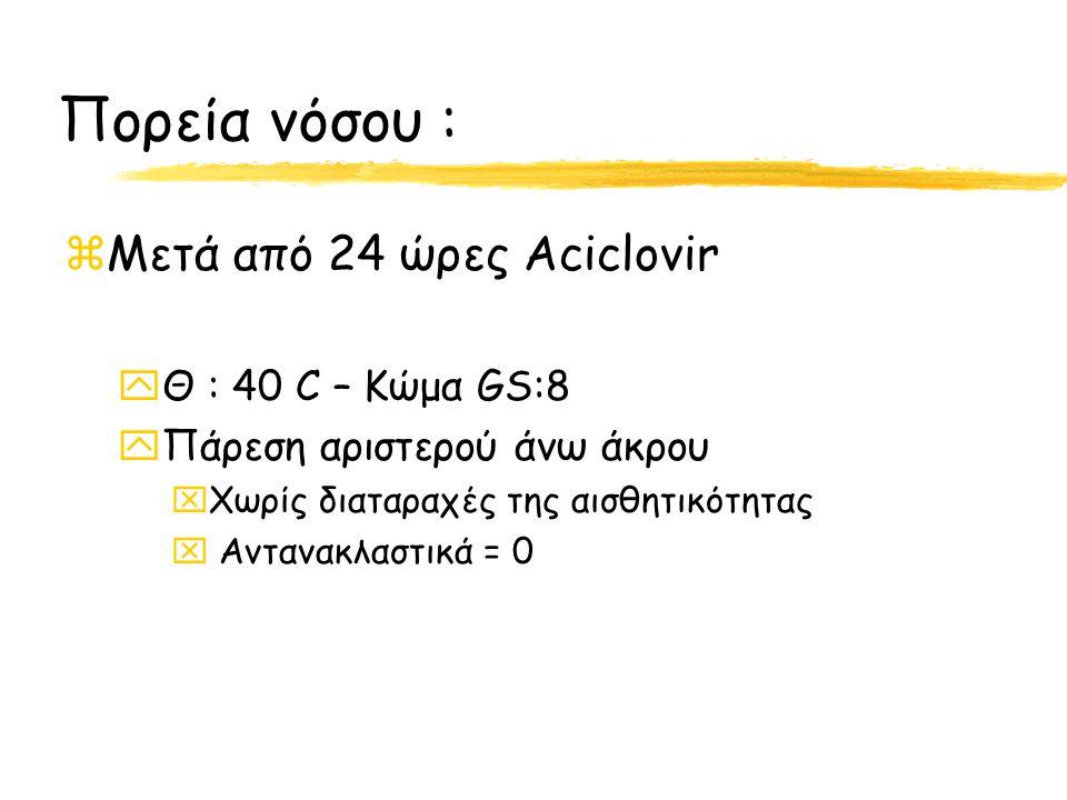 Πορεία νόσου : Μετά από 24 ώρες Aciclovir Θ : 40 C – Κώμα GS:8