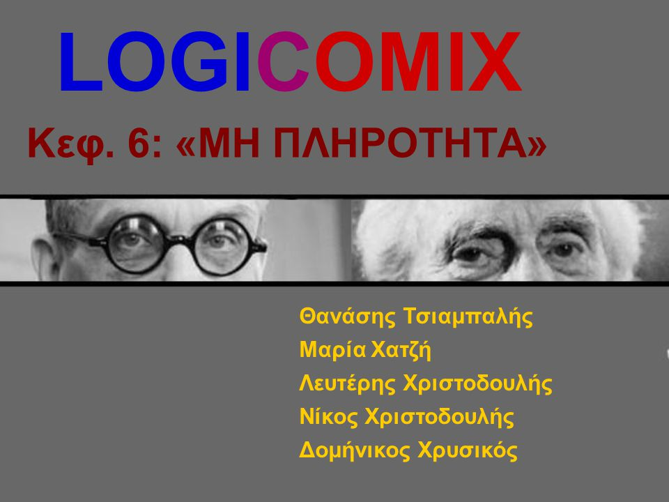 LOGICOMIX Κεφ. 6: «ΜΗ ΠΛΗΡΟΤΗΤΑ» Θανάσης Τσιαμπαλής Μαρία Χατζή