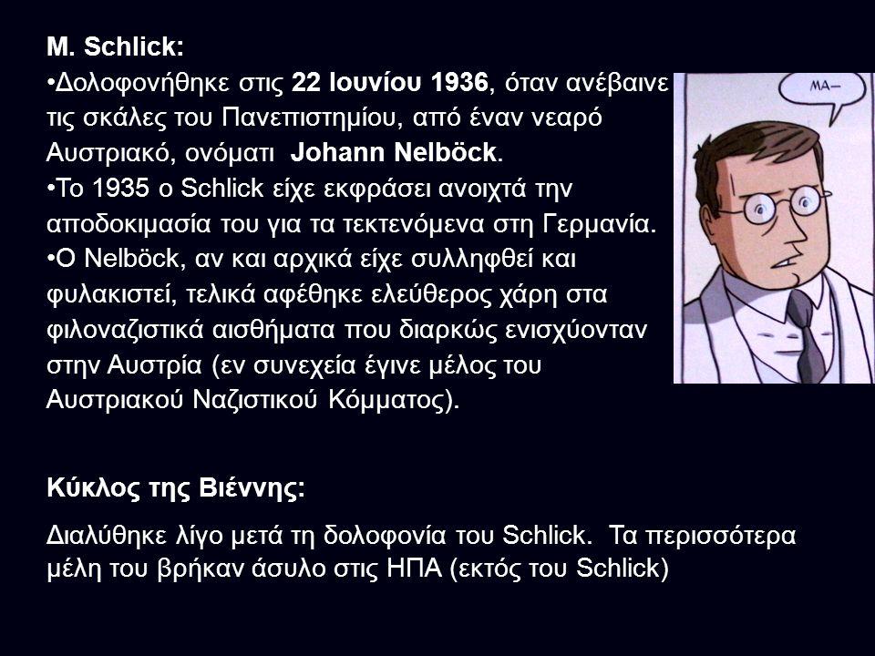 M. Schlick: Δολοφονήθηκε στις 22 Ιουνίου 1936, όταν ανέβαινε τις σκάλες του Πανεπιστημίου, από έναν νεαρό Αυστριακό, ονόματι Johann Nelböck.