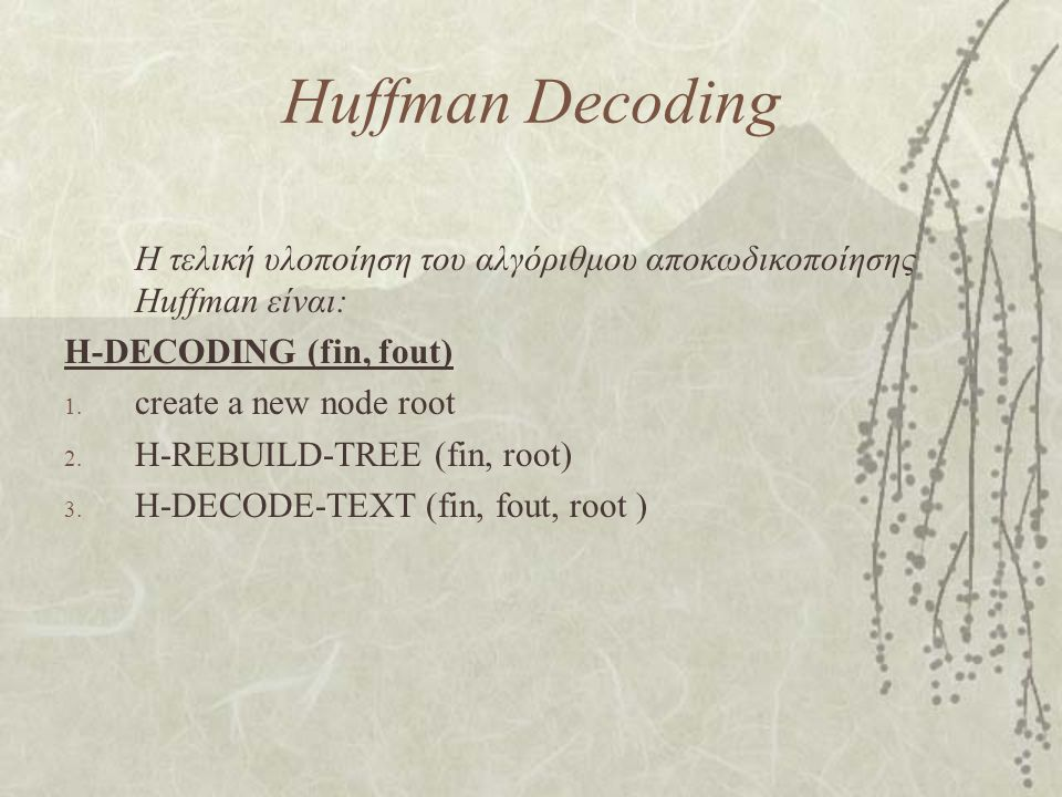 Huffman Decoding Η τελική υλοποίηση του αλγόριθμου αποκωδικοποίησης Huffman είναι: H-DECODING (fin, fout)