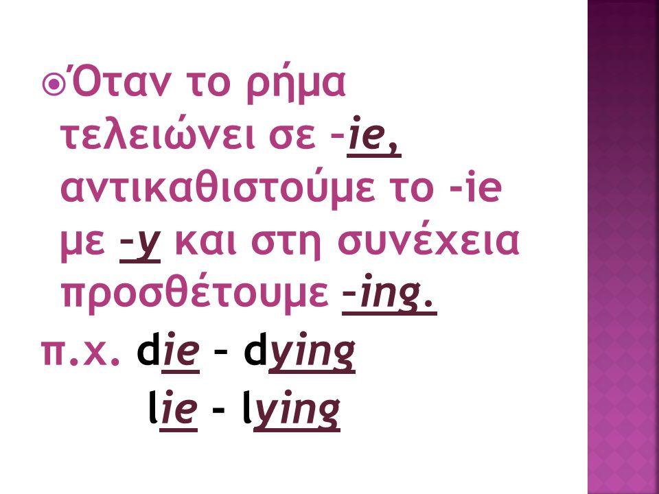 Όταν το ρήμα τελειώνει σε –ie, αντικαθιστούμε το -ie με –y και στη συνέχεια προσθέτουμε –ing.