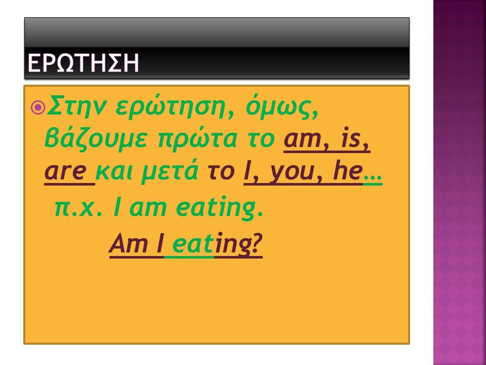 ΕΡΩΤΗΣΗ Στην ερώτηση, όμως, βάζουμε πρώτα το am, is, are και μετά το I, you, he… π.χ. I am eating.