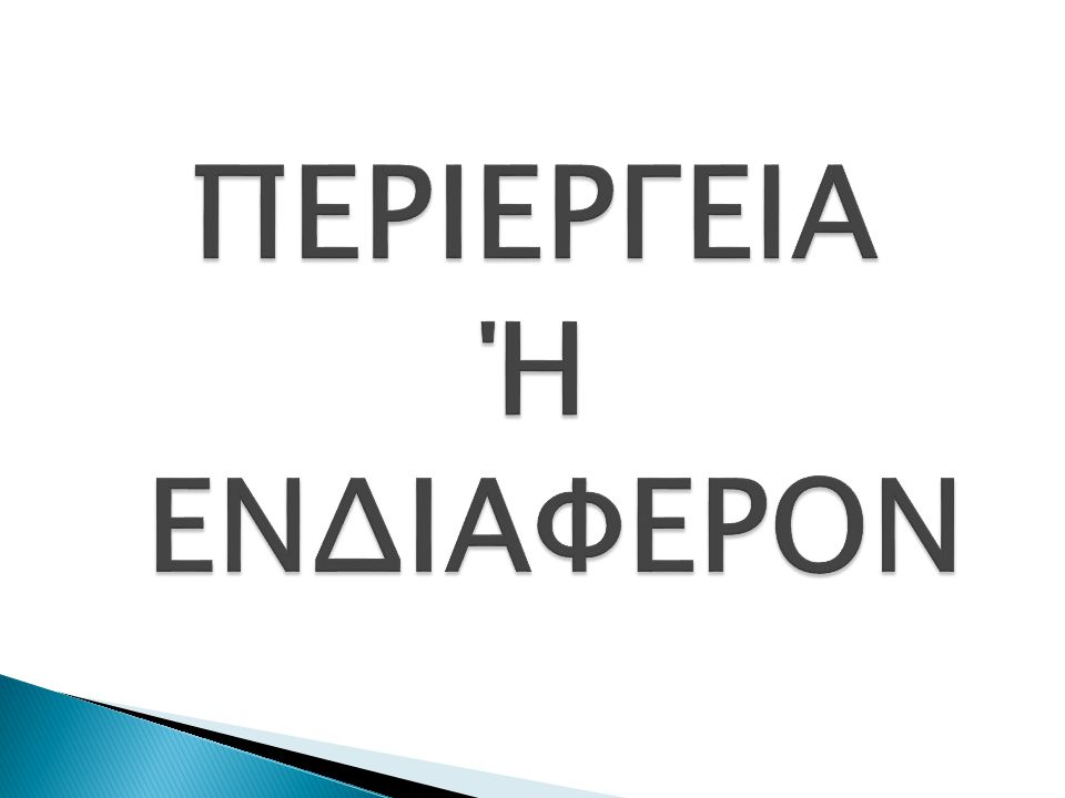 ΠΕΡΙΕΡΓΕΙΑ Ή ΕΝΔΙΑΦΕΡΟΝ
