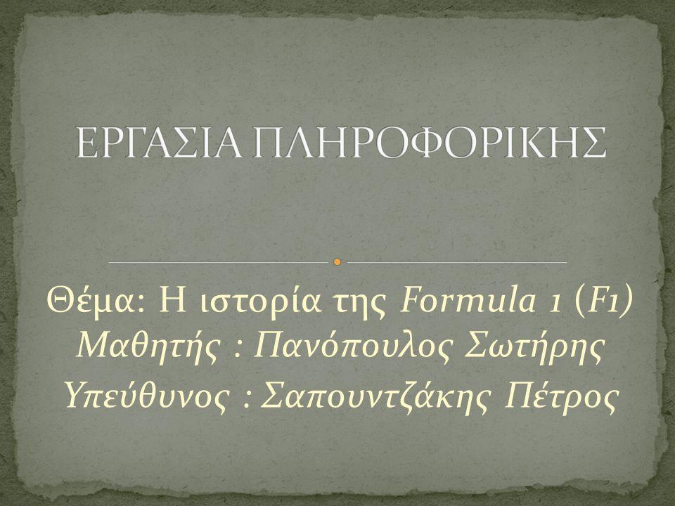 ΕΡΓΑΣΙΑ ΠΛΗΡΟΦΟΡΙΚΗΣ Θέμα: Η ιστορία της Formula 1 (F1) Μαθητής : Πανόπουλος Σωτήρης.