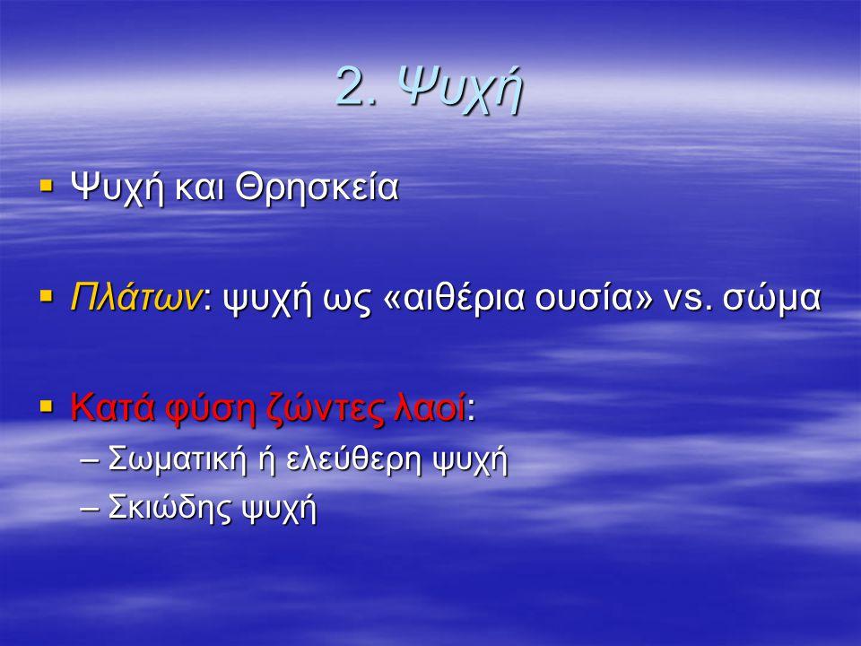 2. Ψυχή Ψυχή και Θρησκεία Πλάτων: ψυχή ως «αιθέρια ουσία» vs. σώμα