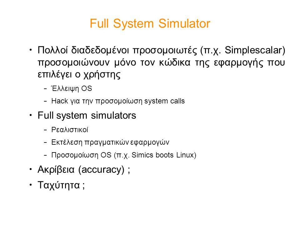 Full System Simulator Πολλοί διαδεδομένοι προσομοιωτές (π.χ. Simplescalar) προσομοιώνουν μόνο τον κώδικα της εφαρμογής που επιλέγει ο χρήστης.