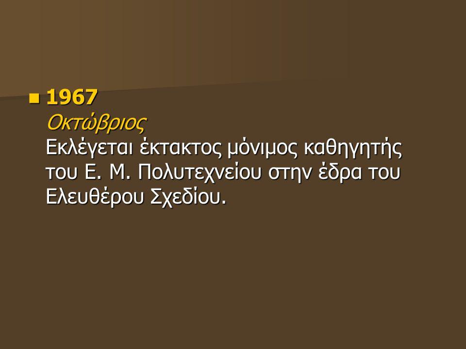 1967 Οκτώβριος Εκλέγεται έκτακτος μόνιμος καθηγητής του Ε. Μ