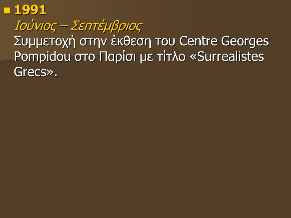 1991 Ιούνιος – Σεπτέμβριος Συμμετοχή στην έκθεση του Centre Georges Pompidou στο Παρίσι με τίτλο «Surrealistes Grecs».