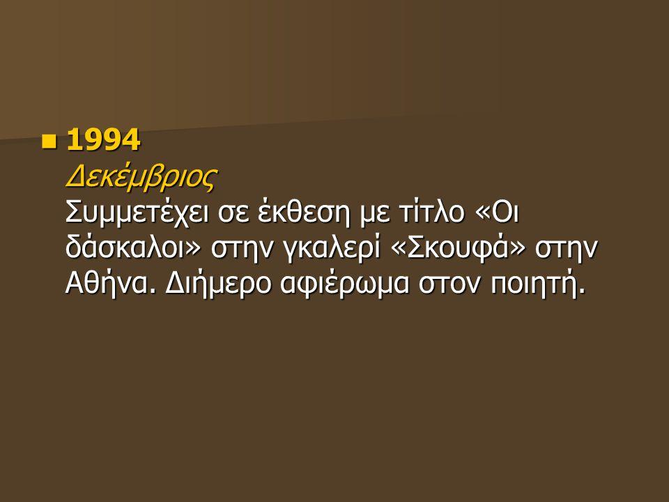1994 Δεκέμβριος Συμμετέχει σε έκθεση με τίτλο «Οι δάσκαλοι» στην γκαλερί «Σκουφά» στην Αθήνα.