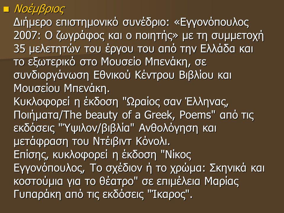 Νοέμβριος Διήμερο επιστημονικό συνέδριο: «Εγγονόπουλος 2007: Ο ζωγράφος και ο ποιητής» με τη συμμετοχή 35 μελετητών του έργου του από την Ελλάδα και το εξωτερικό στο Μουσείο Μπενάκη, σε συνδιοργάνωση Εθνικού Κέντρου Βιβλίου και Μουσείου Μπενάκη.