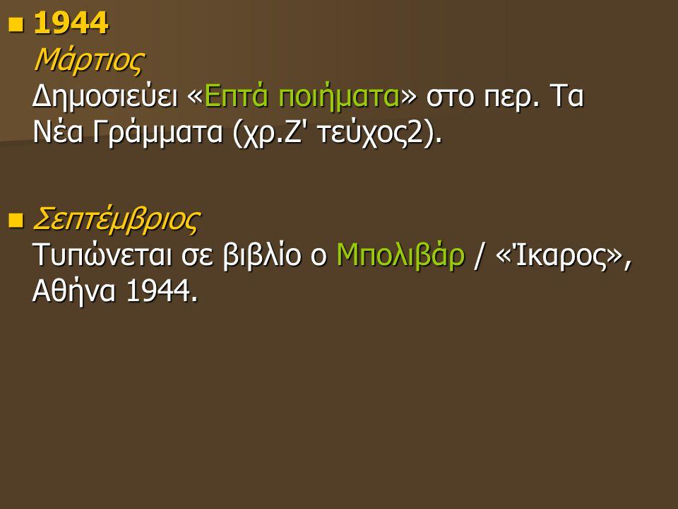 1944 Μάρτιος Δημοσιεύει «Επτά ποιήματα» στο περ. Τα Νέα Γράμματα (χρ