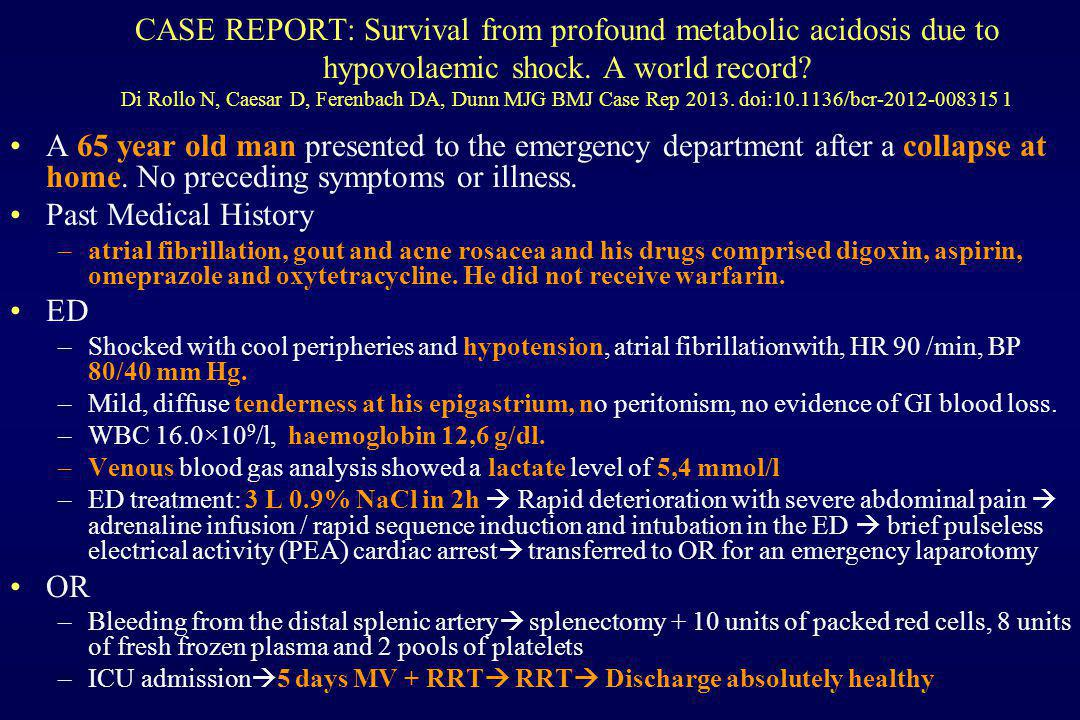 CASE REPORT: Survival from profound metabolic acidosis due to hypovolaemic shock. A world record Di Rollo N, Caesar D, Ferenbach DA, Dunn MJG BMJ Case Rep 2013. doi:10.1136/bcr-2012-008315 1