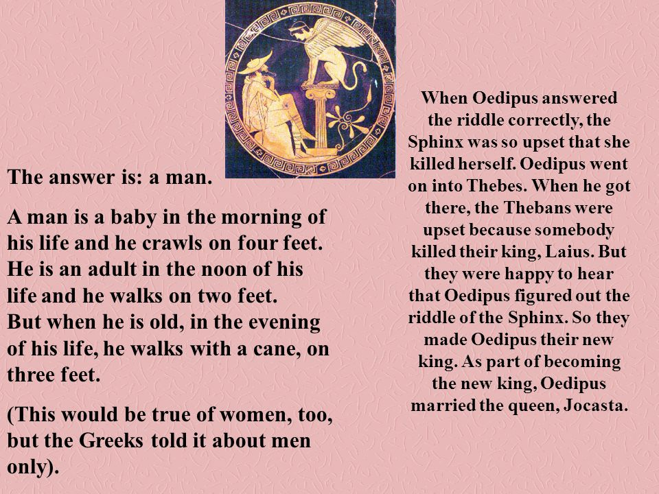 When Oedipus answered the riddle correctly, the Sphinx was so upset that she killed herself. Oedipus went on into Thebes. When he got there, the Thebans were upset because somebody killed their king, Laius. But they were happy to hear that Oedipus figured out the riddle of the Sphinx. So they made Oedipus their new king. As part of becoming the new king, Oedipus married the queen, Jocasta.