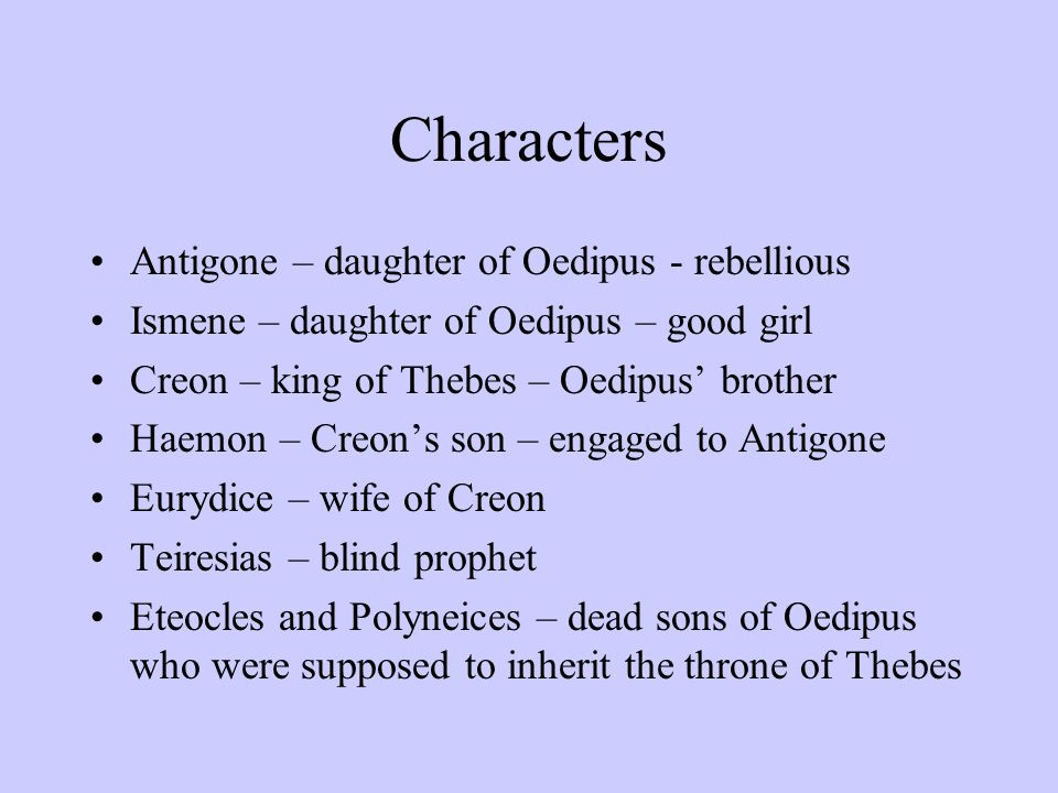 Characters Antigone – daughter of Oedipus - rebellious