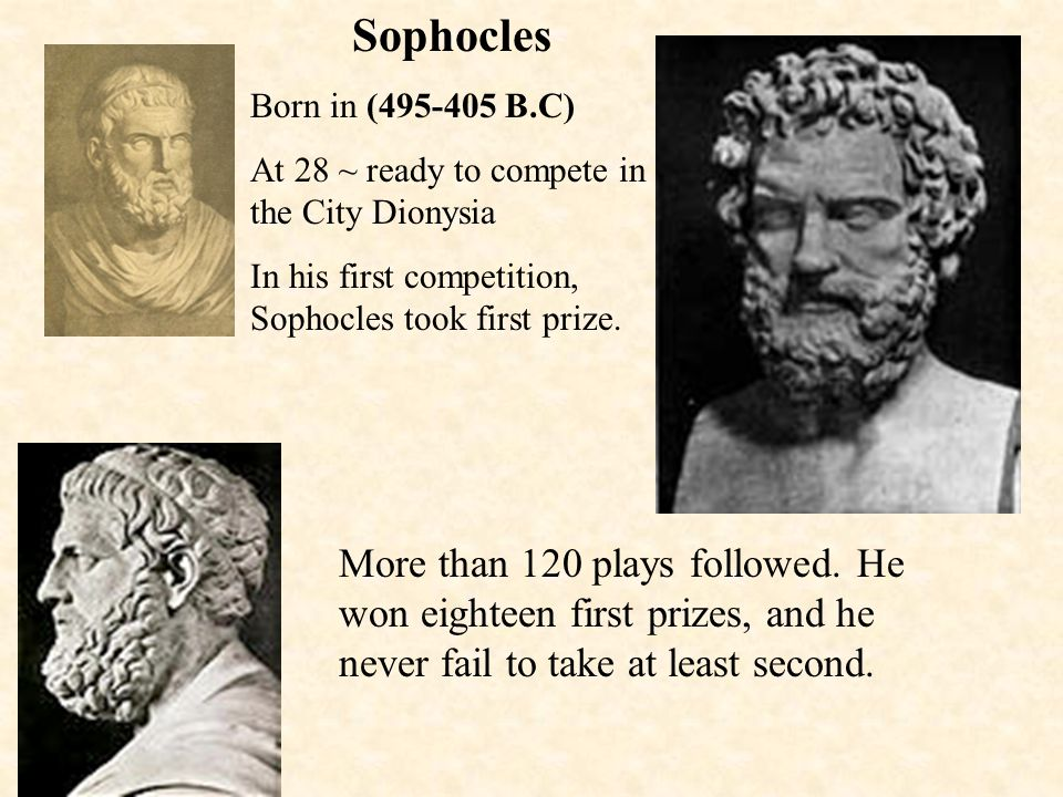 Sophocles Born in (495-405 B.C) At 28 ~ ready to compete in the City Dionysia. In his first competition, Sophocles took first prize.