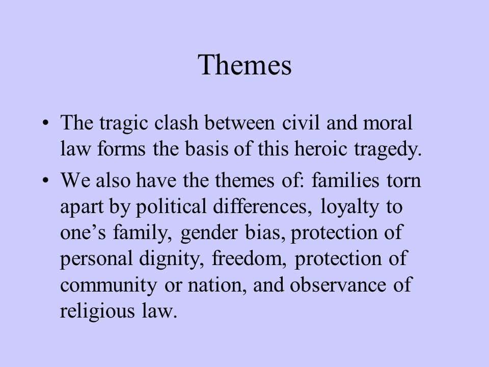 Themes The tragic clash between civil and moral law forms the basis of this heroic tragedy.
