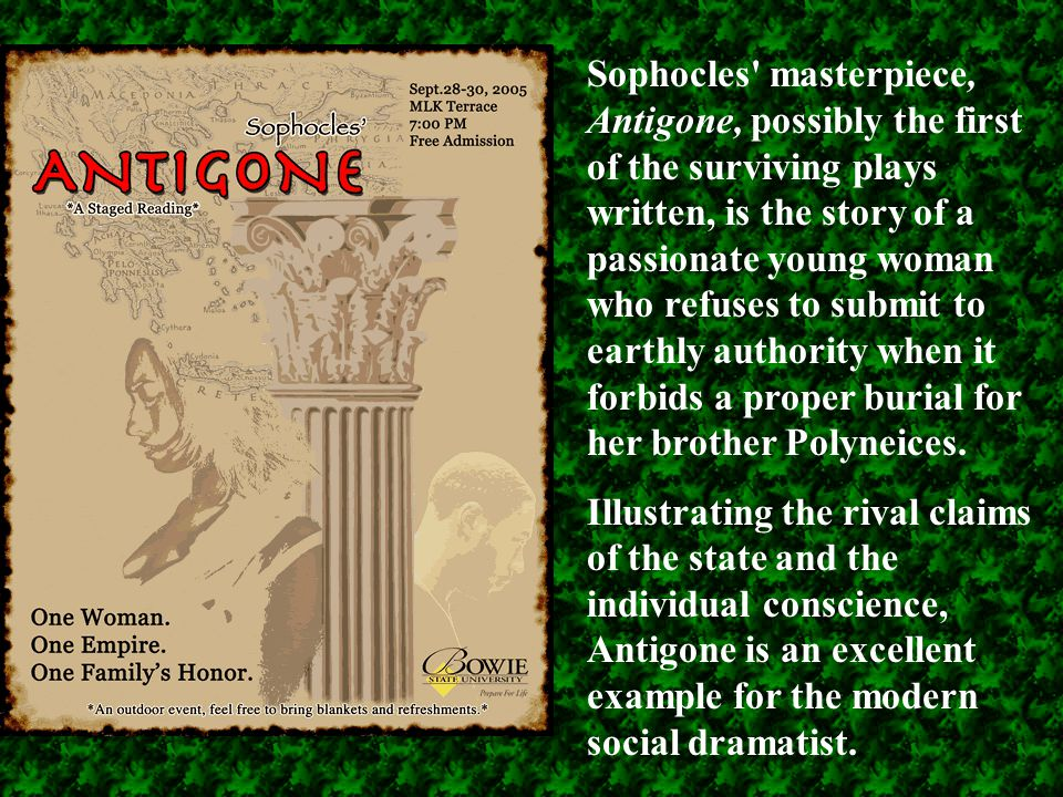 Sophocles masterpiece, Antigone, possibly the first of the surviving plays written, is the story of a passionate young woman who refuses to submit to earthly authority when it forbids a proper burial for her brother Polyneices.