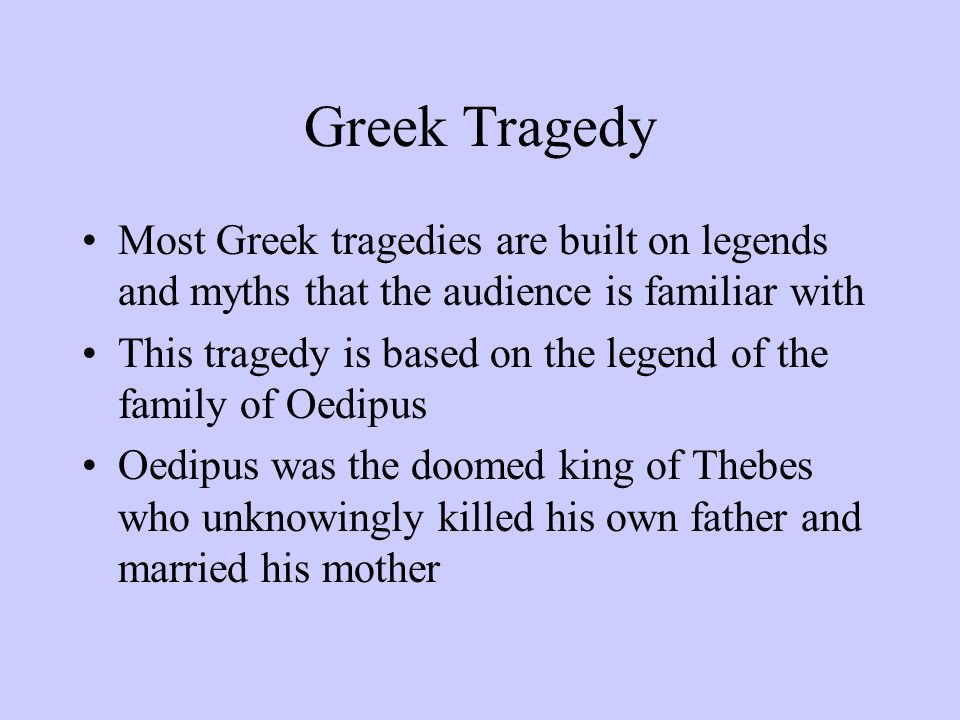 Greek Tragedy Most Greek tragedies are built on legends and myths that the audience is familiar with.