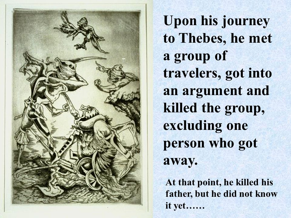 Upon his journey to Thebes, he met a group of travelers, got into an argument and killed the group, excluding one person who got away.