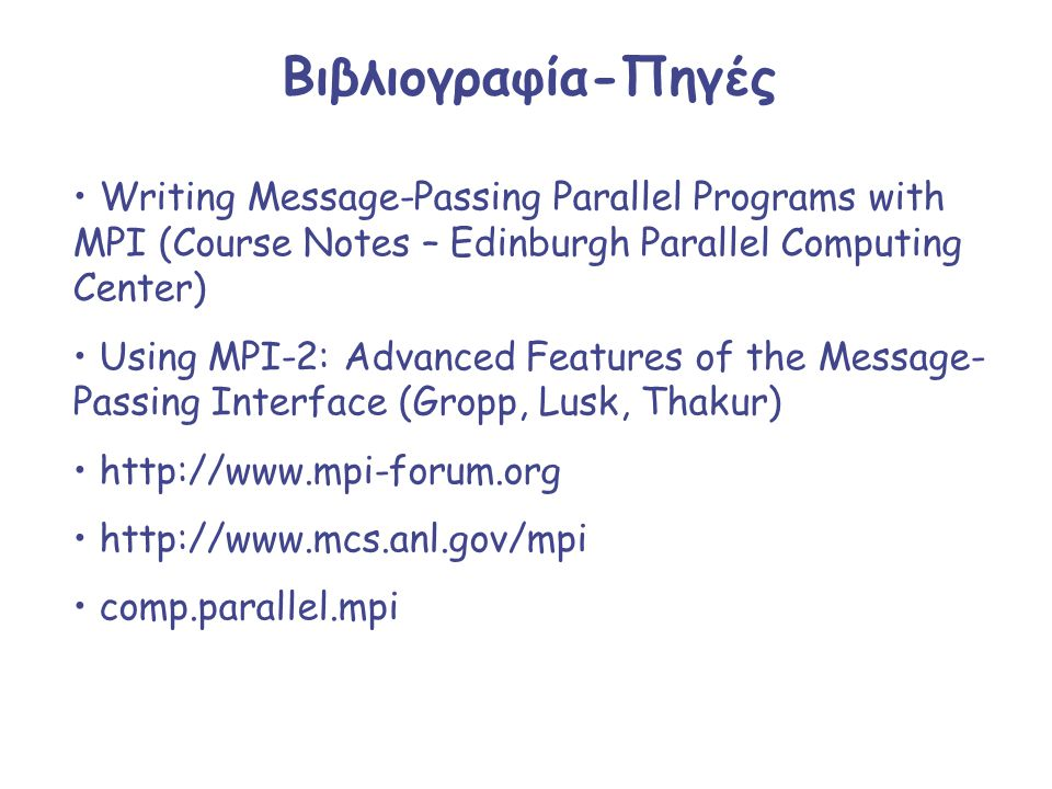 Βιβλιογραφία-Πηγές Writing Message-Passing Parallel Programs with MPI (Course Notes – Edinburgh Parallel Computing Center)